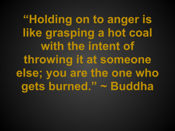 """Holding on to anger is like grasping a hot coal with the intent of throwing it at someone else; you are the one who gets burned."" ~ Buddha"