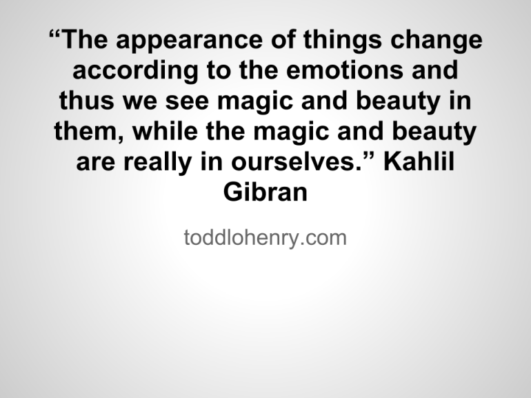 """The appearance of things change according to the emotions and thus we see magic and beauty in them, while the magic and beauty are really in ourselves."" - Kahlil Gibran"