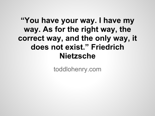 """You have your way. I have my way. As for the right way, the correct way, and the only way, it does not exist."" Friedrich Nietzsche"