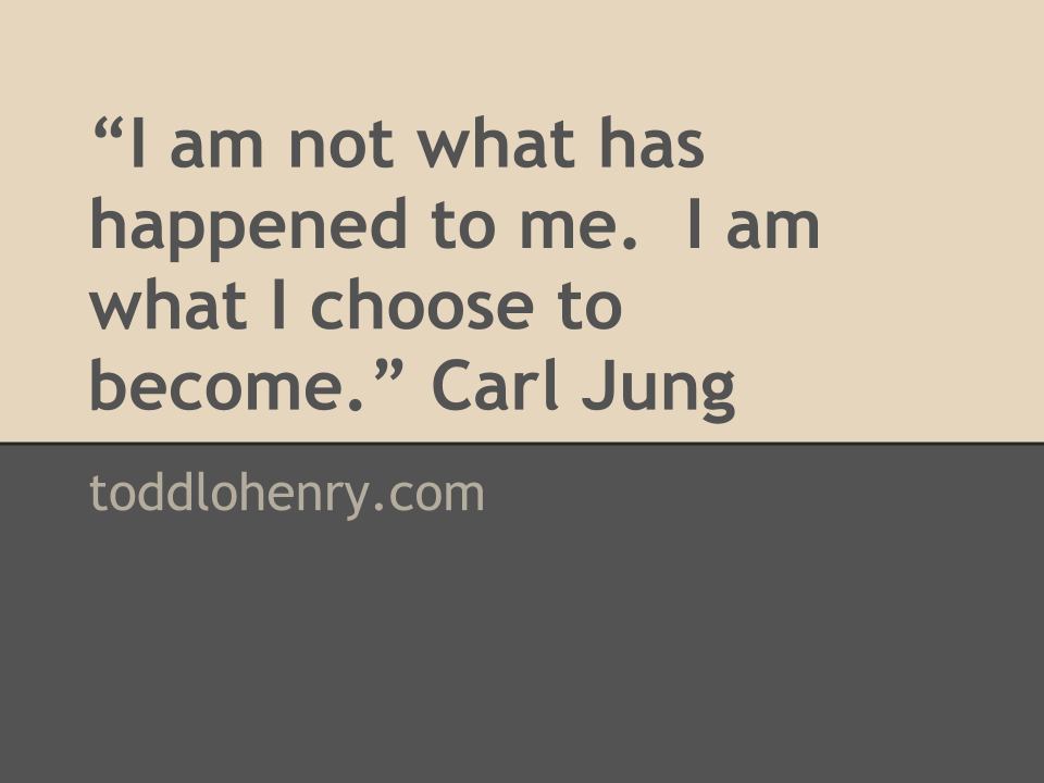 """""""I am not what has happened to me.  I am what I choose to become."""" Carl Jung"""