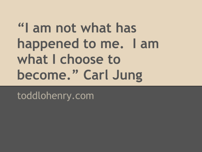 """I am not what has happened to me.  I am what I choose to become."" Carl Jung"