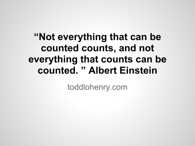 """Not everything that can be counted counts, and not everything that counts can be counted. "" Albert Einstein"