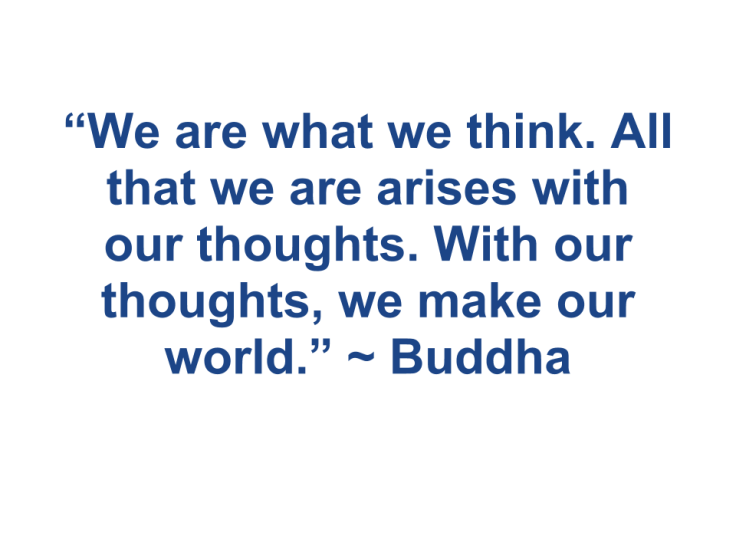 """""""We are what we think. All that we are arises with our thoughts. With our thoughts, we make our world."""" ~Buddha"""