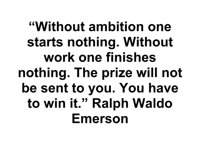 """Without ambition one starts nothing. Without work one finishes nothing. The prize will not be sent to you. You have to win it.""  - Ralph Waldo Emerson"