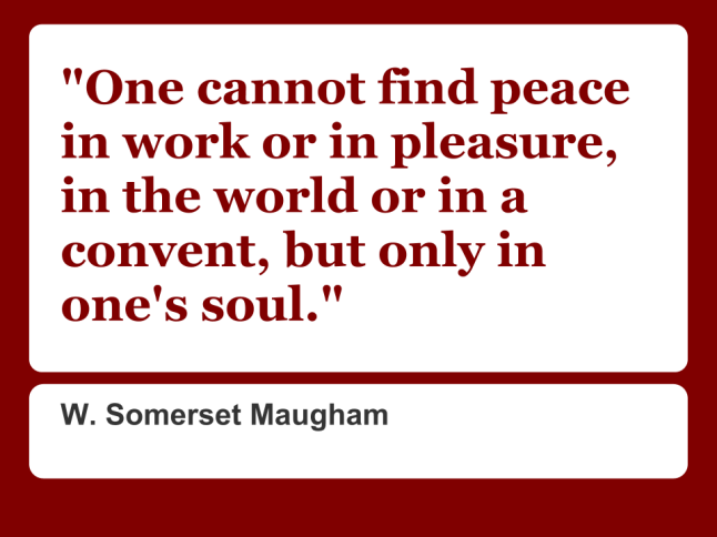 One cannot find peace in work or in pleasure, in the world or in a convent, but only in one's soul.
