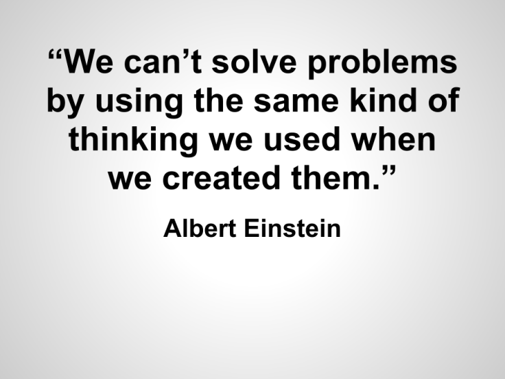 """We can't solve problems by using the same kind of thinking we used when we created them."" Einstein"