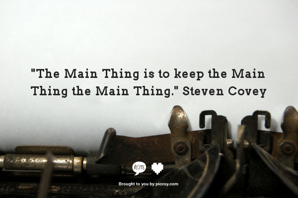 """The Main Thing is to Keep the Main Thing the Main Thing."" Steven Covey"