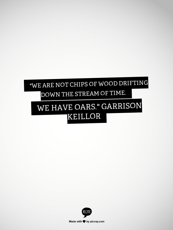 "We are not chips of wood drifting down the stream of time. We have oars."" ~ Pontoon by Garrison Keillor"