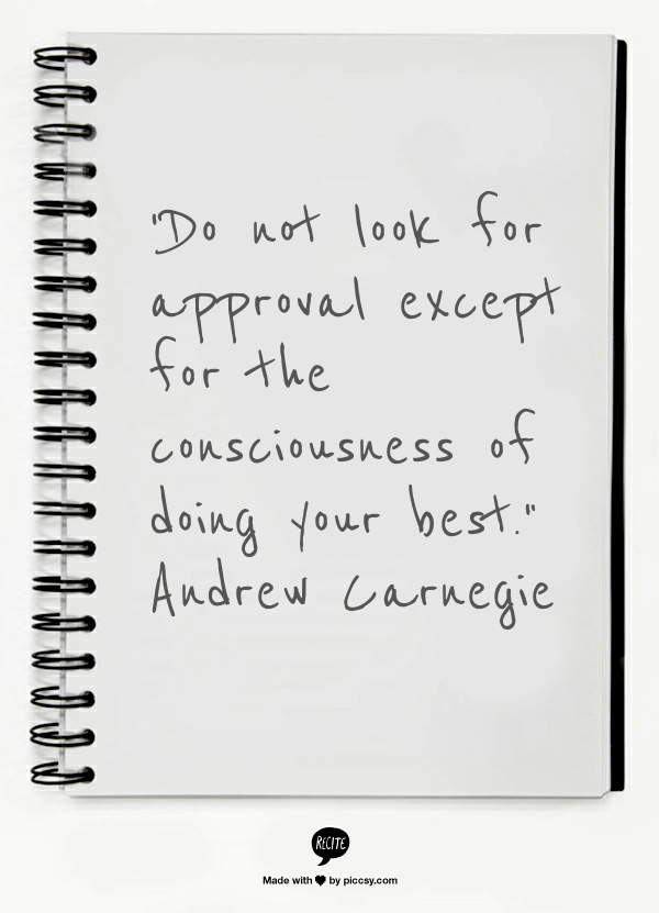 """Do not look for approval except for the consciousness of doing your best."" - Andrew Carnegie"