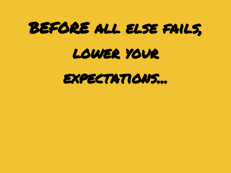 BEFORE all else fails, lower your expectations...