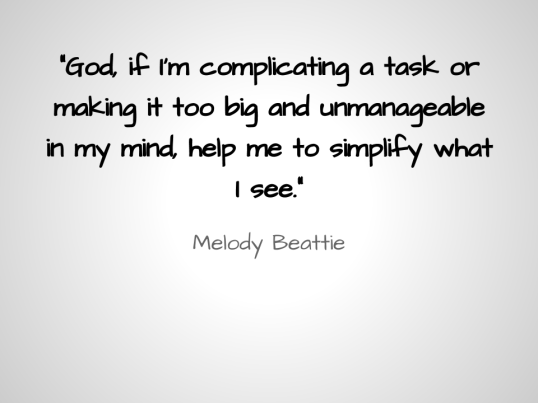 God, if I'm complicating a task or making it too big and unmanage­able in my mind, help me to simplify what I see.
