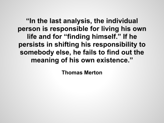 """In the last analysis, the individual person is responsible for living his own life and for ""finding himself."" If he persists in shifting his responsibility to somebody else, he fails to find out the meaning of his own existence."""
