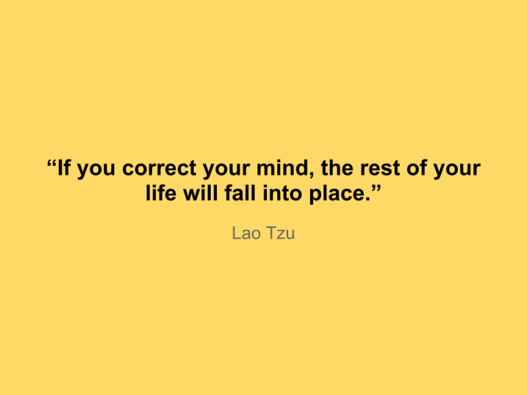 """If you correct your mind, the rest of your life will fall into place."""