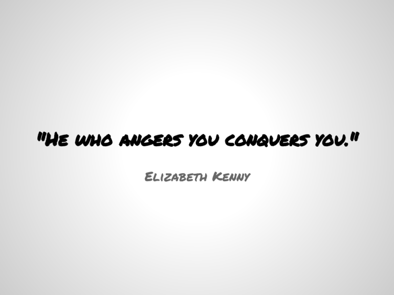 -He who angers you conquers you.-  - Elizabeth Kenny (2)