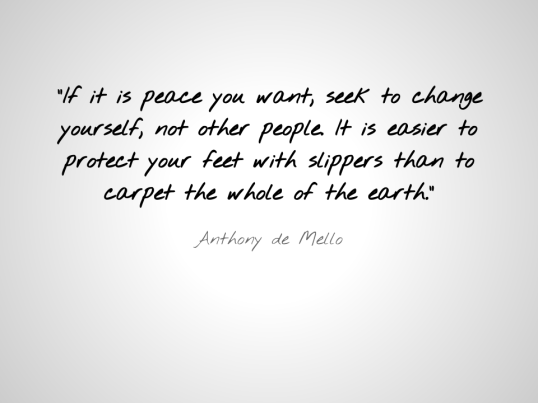 -If it is peace you want, seek to change yourself, not other people. It is easier to protect your feet with slippers than to carpet the whole of the earth.-  - Anthony de Mello