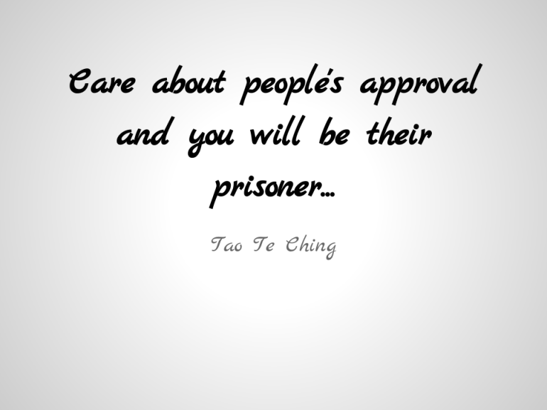Care about people's approval and you will be their prisoner...