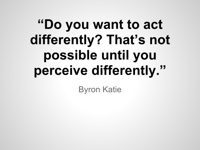 """Do you want to act differently_  That's not possible until you perceive differently.""- Byron Katie"