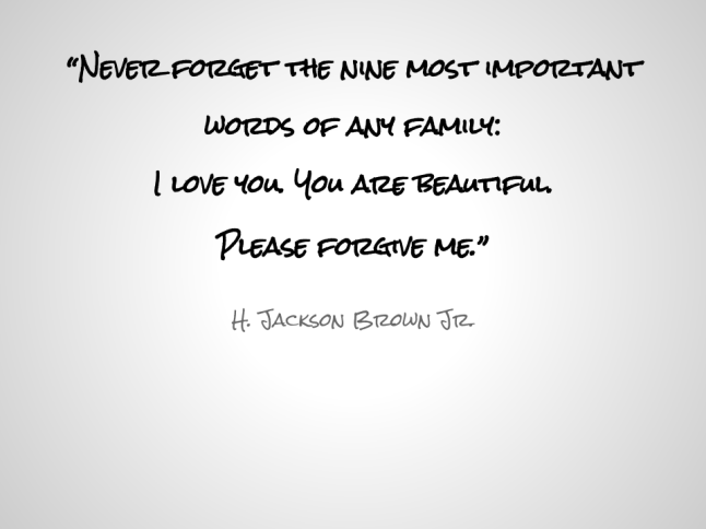 """Never forget the nine most important words of any family: I love you. You are beautiful. Please forgive me."""