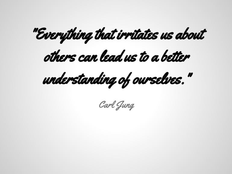 -Everything that irritates us about others can lead us to a better understanding of ourselves.-