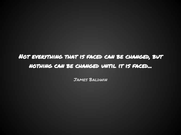 Not everything that is faced can be changed, but nothing can be changed until it is faced...