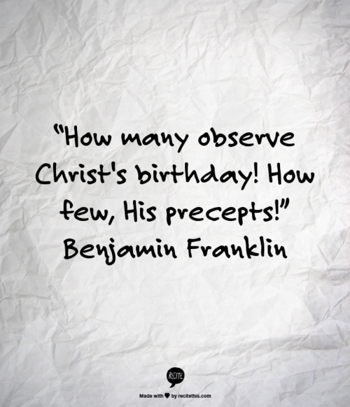 """How many observe Christ's birthday! How few, His precepts!"" Benjamin Franklin via Tumblr"
