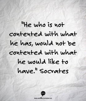 He who is not contented with what he has, would not be contented with what he would like to have. Socrates